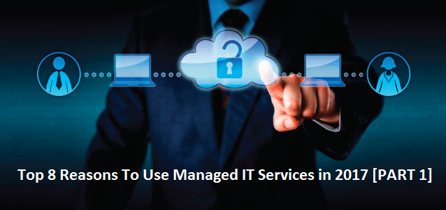 Top 8 Reasons to Use Managed IT Services in 2017 [Part1]